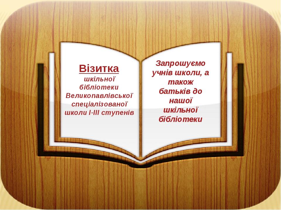 Візитка шкільної бібліотеки Великопавлівської спеціалізованої школи І-ІІІ ступенів Запрошуємо учнів школи, а також батьків до нашої шкільної бібліо...