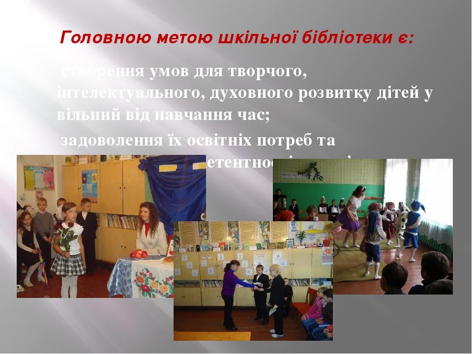 Головною метою шкільної бібліотеки є: створення умов для творчого, інтелектуального, духовного розвитку дітей у вільний від навчання час; задовол...