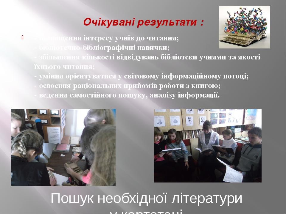 - підвищення інтересу учнів до читання; - бібліотечно-бібліографічні навички; - збільшення кількості відвідувань бібліотеки учнями та якості їхньог...