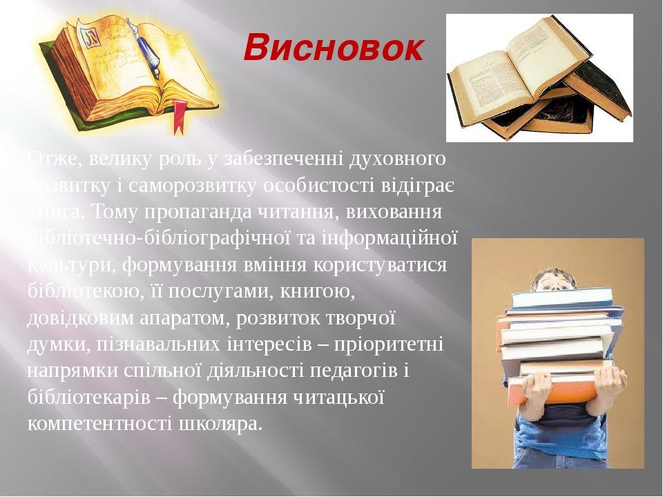 Висновок Отже, велику роль у забезпеченні духовного розвитку і саморозвитку особистості відіграє книга. Тому пропаганда читання, виховання бібліоте...