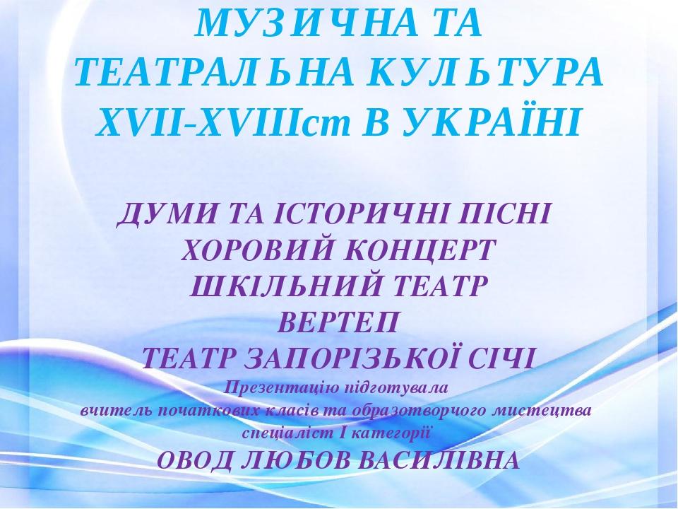 МУЗИЧНА ТА ТЕАТРАЛЬНА КУЛЬТУРА ХVІІ-ХVІІІст В УКРАЇНІ ДУМИ ТА ІСТОРИЧНІ ПІСНІ ХОРОВИЙ КОНЦЕРТ ШКІЛЬНИЙ ТЕАТР ВЕРТЕП ТЕАТР ЗАПОРІЗЬКОЇ СІЧІ Презента...