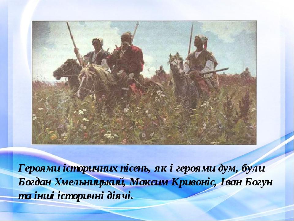 Героями історичних пісень, як і героями дум, були Богдан Хмельницький, Максим Кривоніс, Іван Богун та інші історичні діячі.