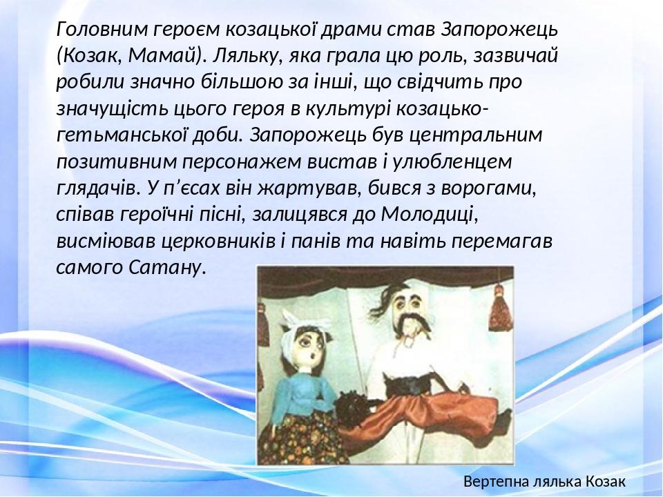 Головним героєм козацької драми став Запорожець (Козак, Мамай). Ляльку, яка грала цю роль, зазвичай робили значно більшою за інші, що свідчить про ...