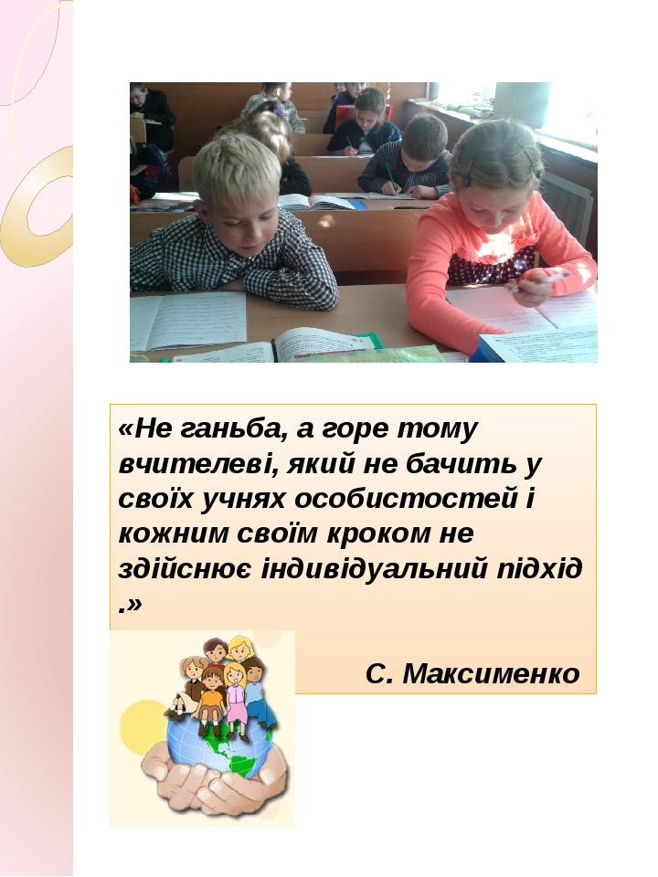 «Не ганьба, а горе тому вчителеві, який не бачить у своїх учнях особистостей і кожним своїм кроком не здійснює індивідуальний підхід .» С. Максименко