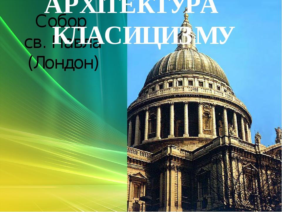 Собор св. Павла (Лондон) АРХІТЕКТУРА КЛАСИЦИЗМУ