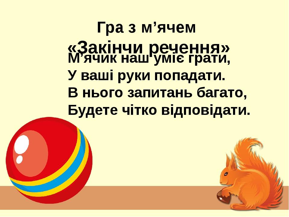 Гра з м'ячем «Закінчи речення» М'ячик наш уміє грати, У ваші руки попадати. В нього запитань багато, Будете чітко відповідати.