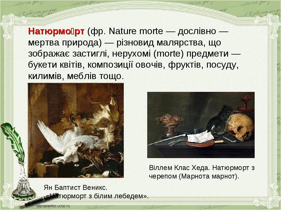 Натюрмо́рт (фр. Nature morte — дослівно — мертва природа) — різновид малярства, що зображає застиглі, нерухомі (morte) предмети — букети квітів, ко...