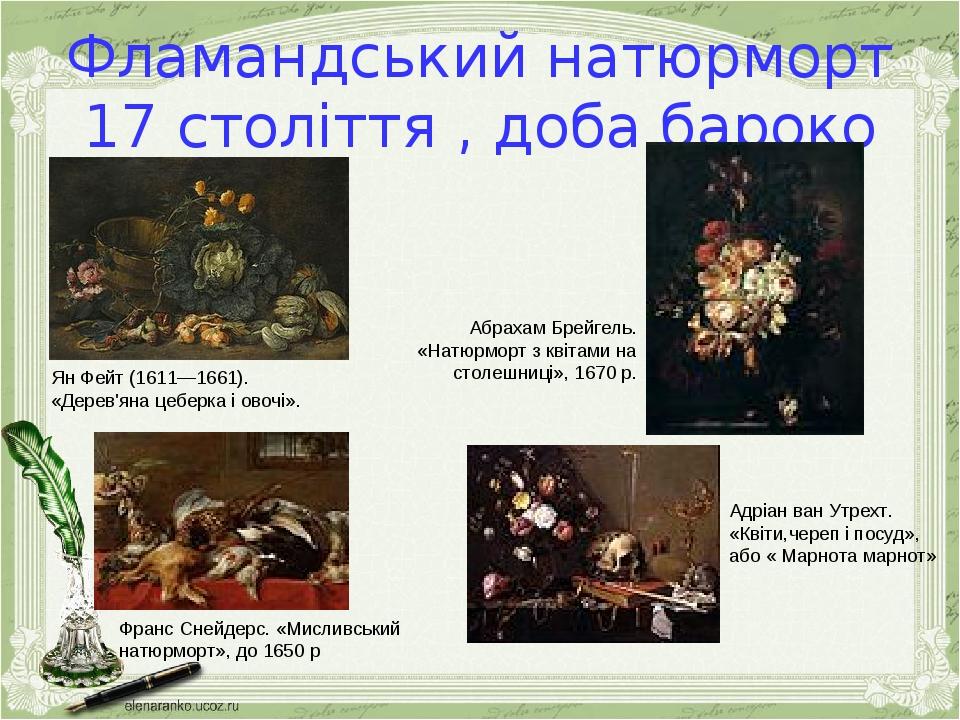 Фламандський натюрморт 17 століття , доба бароко Ян Фейт (1611—1661). «Дерев'яна цеберка і овочі». Абрахам Брейгель. «Натюрморт з квітами на столеш...