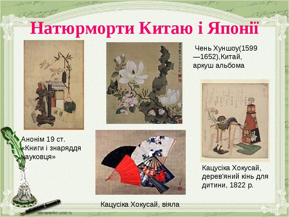 Натюрморти Китаю і Японії Анонім 19 ст. «Книги і знаряддя науковця» Чень Хуншоу(1599 —1652),Китай, аркуш альбома Кацусіка Хокусай, віяла Кацусіка Х...