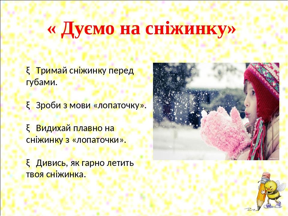 « Дуємо на сніжинку» ► Тримай сніжинку перед губами. ► Зроби з мови «лопаточку». ► Видихай плавно на сніжинку з «лопаточки». ► Дивись, як гарно лет...