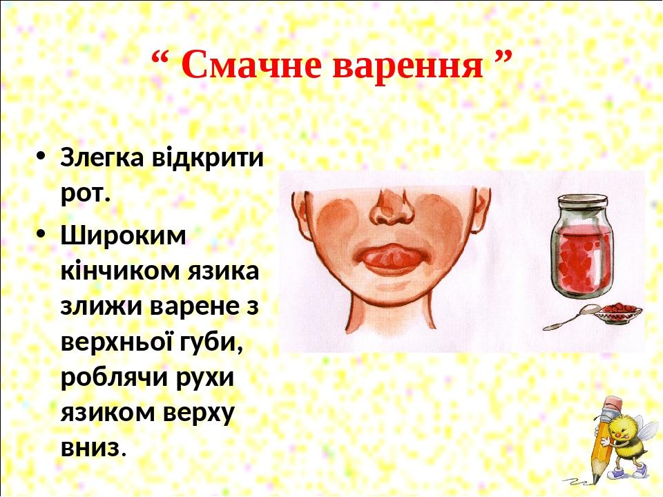 """"""" Смачне варення """" Злегка відкрити рот. Широким кінчиком язика злижи варене з верхньої губи, роблячи рухи язиком верху вниз."""