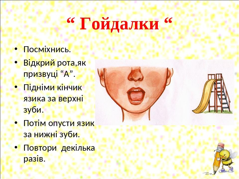 """"""" Гойдалки """" Посміхнись. Відкрий рота,як призвуці """"А"""". Підніми кінчик язика за верхні зуби. Потім опусти язик за нижні зуби. Повтори декілька разів."""
