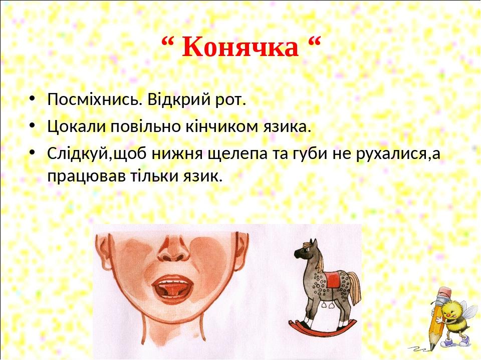 """"""" Конячка """" Посміхнись. Відкрий рот. Цокали повільно кінчиком язика. Слідкуй,щоб нижня щелепа та губи не рухалися,а працював тільки язик."""