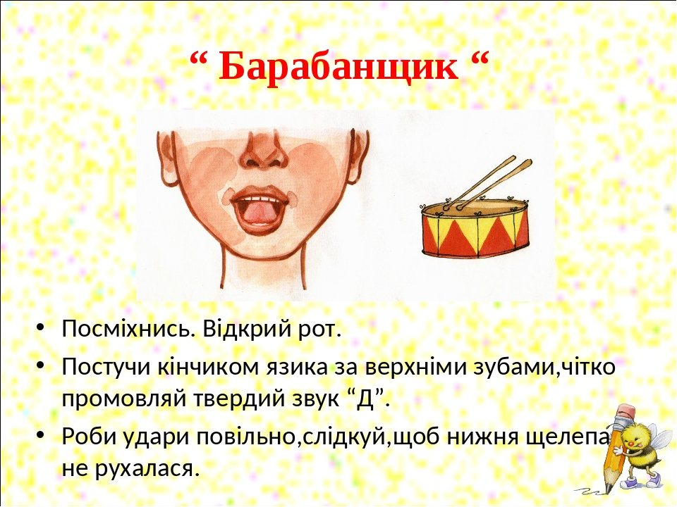 """"""" Барабанщик """" Посміхнись. Відкрий рот. Постучи кінчиком язика за верхніми зубами,чітко промовляй твердий звук """"Д"""". Роби удари повільно,слідкуй,щоб..."""