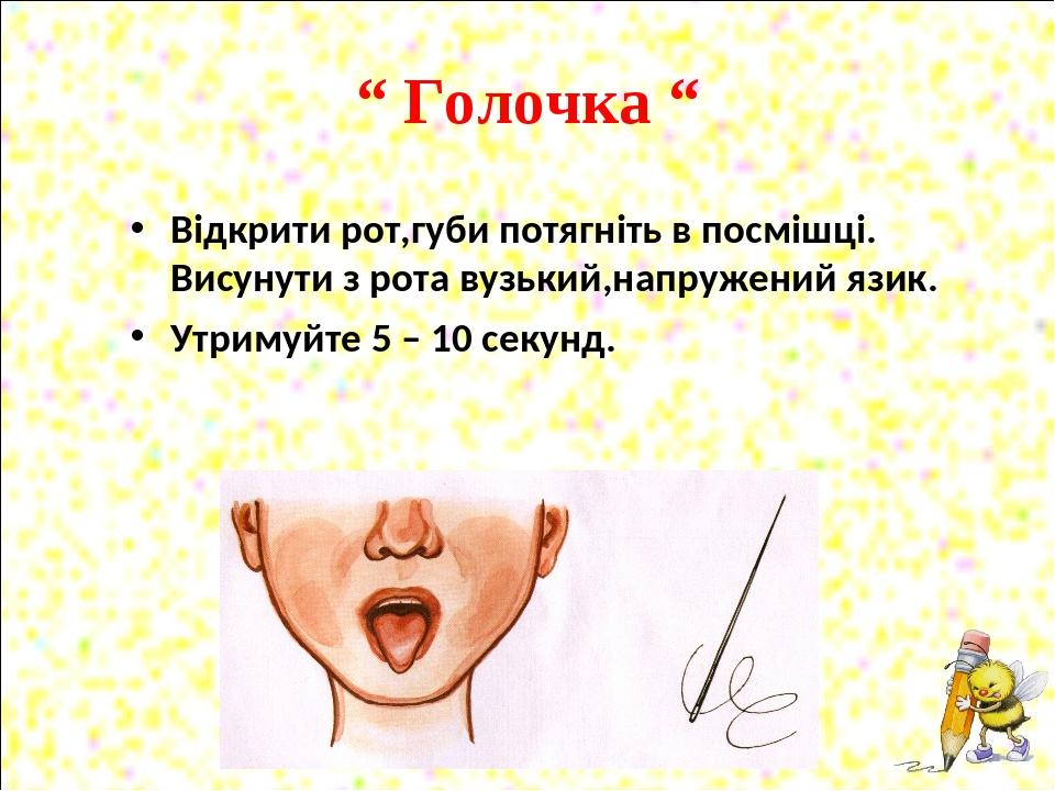 """"""" Голочка """" Відкрити рот,губи потягніть в посмішці. Висунути з рота вузький,напружений язик. Утримуйте 5 – 10 секунд."""