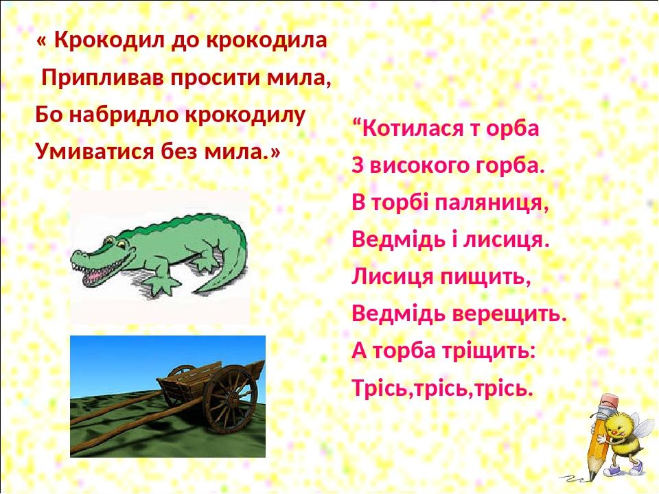 """« Крокодил до крокодила Припливав просити мила, Бо набридло крокодилу Умиватися без мила.» """"Котилася т орба З високого горба. В торбі паляниця, Вед..."""