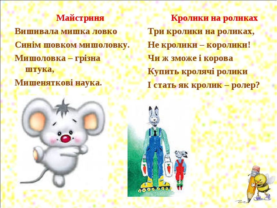 Майстриня Вишивала мишка ловко Синім шовком мишоловку. Мишоловка – грізна штука, Мишеняткові наука. Кролики на роликах Три кролики на роликах, Не к...