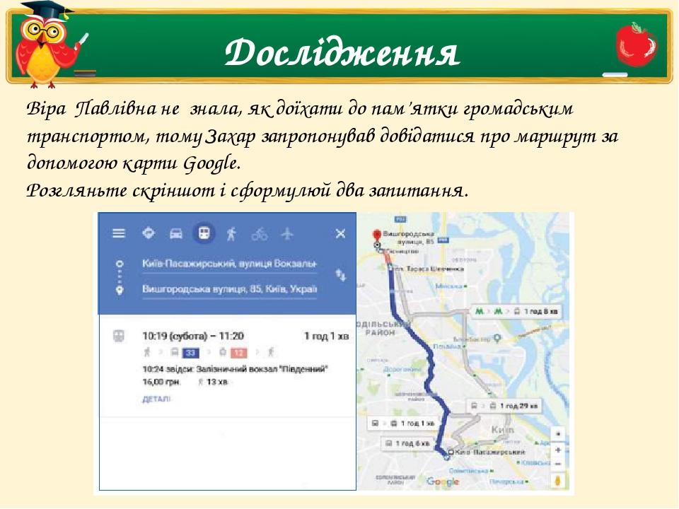 Дослідження Віра Павлівна не знала, як доїхати до пам'ятки громадським транспортом, тому Захар запропонував довідатися про маршрут за допомогою ...