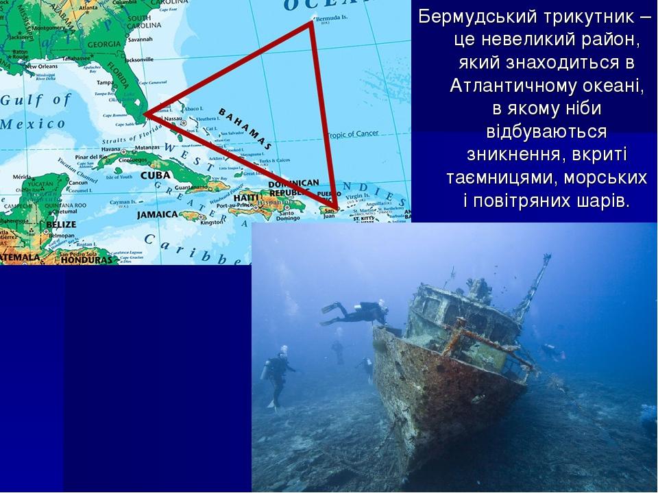 Бермудський трикутник – це невеликий район, який знаходиться в Атлантичному океані, в якому ніби відбуваються зникнення, вкриті таємницями, морськи...