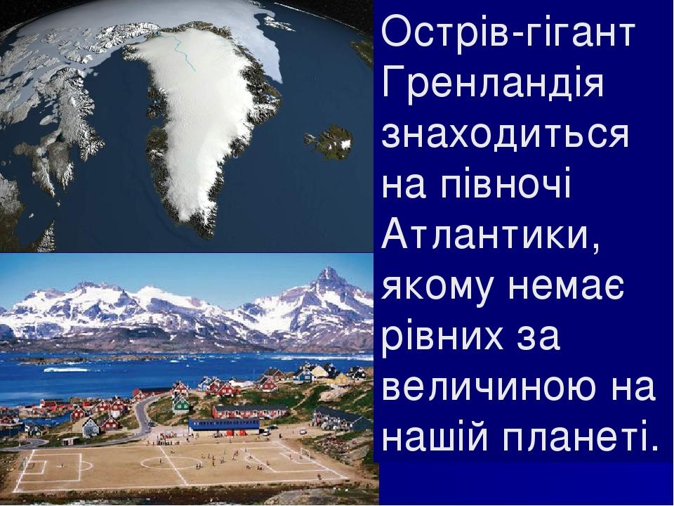 Острів-гігант Гренландія знаходиться на півночі Атлантики, якому немає рівних за величиною на нашій планеті.