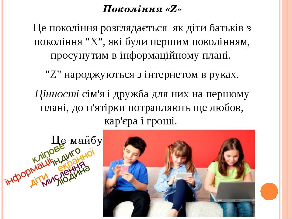 """Покоління «Z» Це покоління розглядається як діти батьків з покоління """"Х"""", які були першим поколінням, просунутим в інформаційному плані. """"Z"""" народж..."""