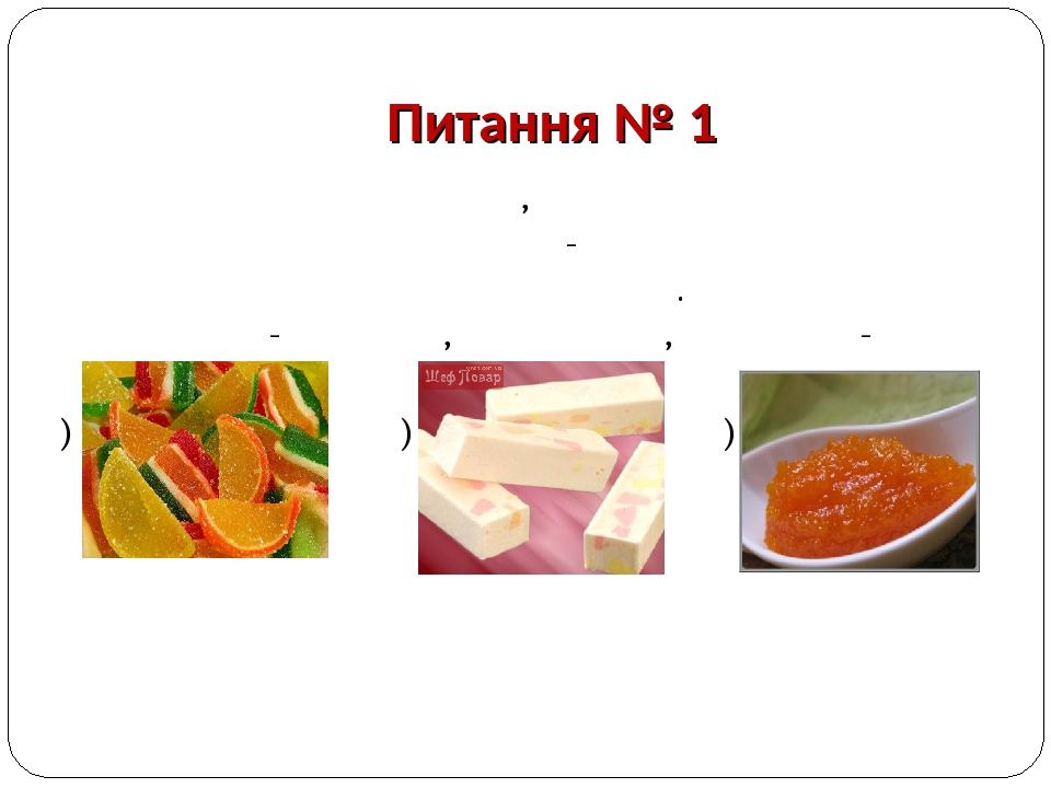 Питання № 1 Желеподібний продукт, який отримують виварюванням фруктово-ягідної сировини з цукром або іншими добавками. Буває фруктово - ягідний, же...