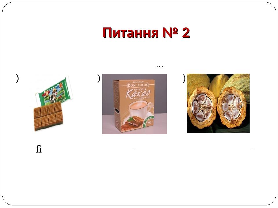 Питання № 2 Основна сировина для виробництва шоколаду та шоколадних виробів це… а) б) в)  Ірис Какао-порошок Какао-боби