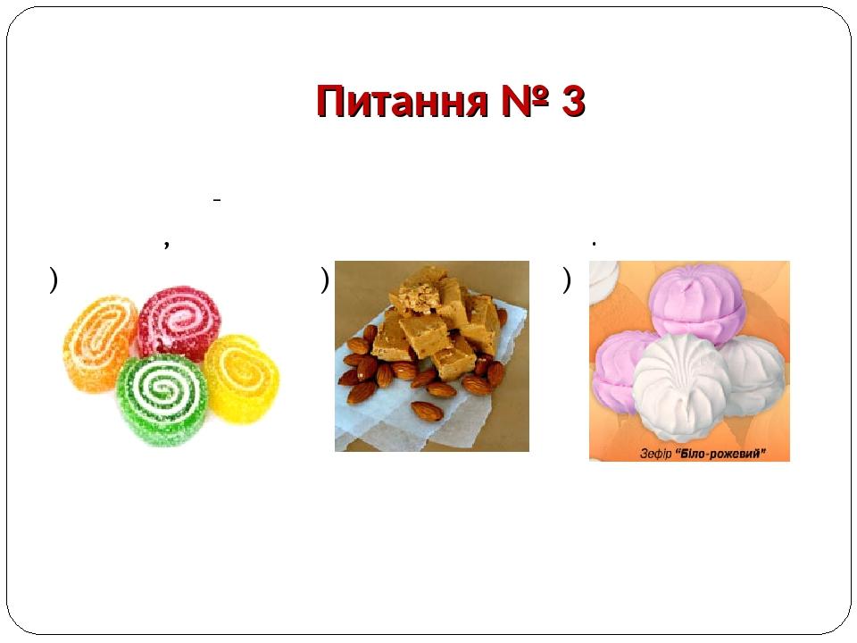 Питання № 3 Цей виріб отримують збиванням вивареного фруктово- ягідного пюре з цукром та яєчним білком, різновид клеєної пастили. а) б) в)  Мармел...