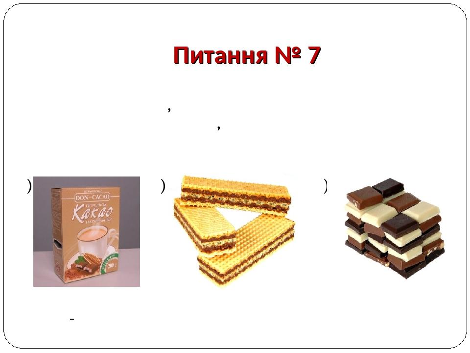 Питання № 7 Тонкоподрібнений продукт з відпресованих залишків какао, використовується для приготування напоїв, виробництва кондитерських виробів і ...