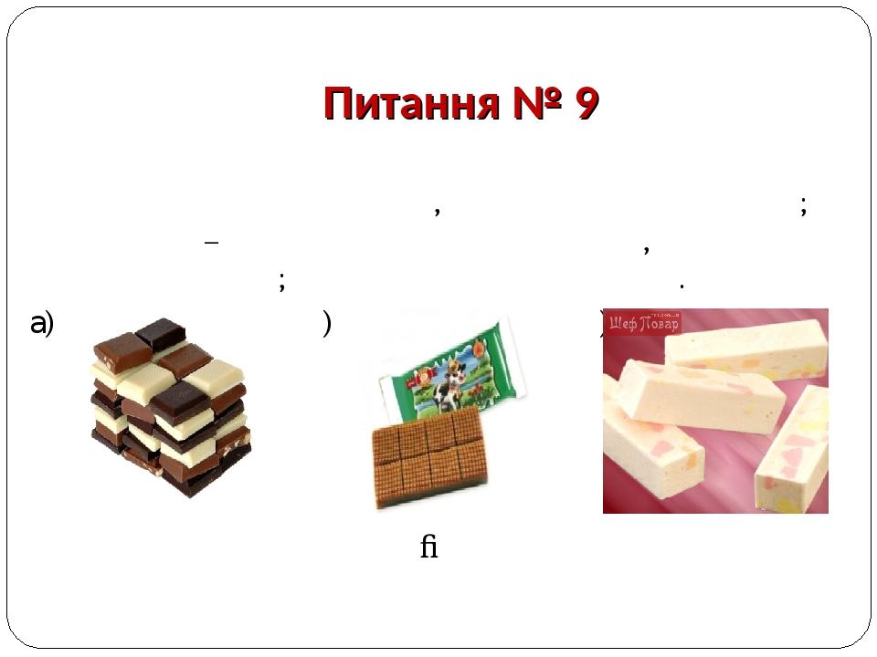Питання № 9 Залежно від способу випуску цей кондитерський виріб буває плитковим, фігурним і в порошку; за складом – без начинки і з начинкою, без д...