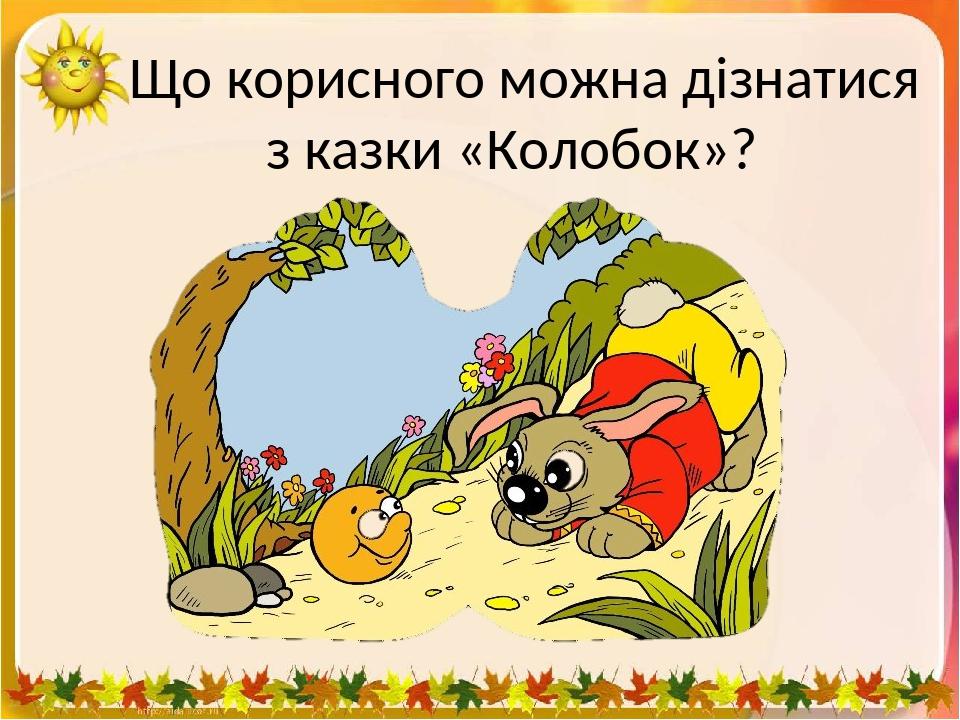 Що корисного можна дізнатися з казки «Колобок»?