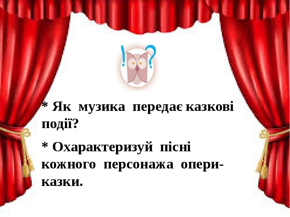 * Як музика передає казкові події? * Охарактеризуй пісні кожного персонажа опери-казки.