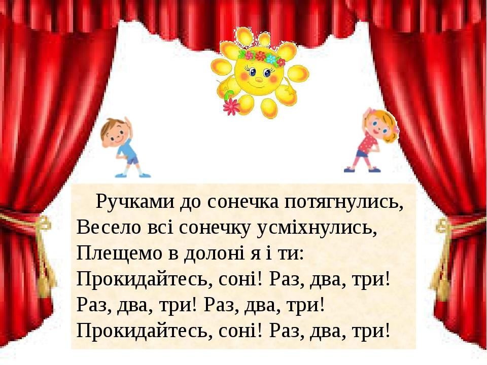 Ручками до сонечка потягнулись, Весело всі сонечку усміхнулись, Плещемо в долоні я і ти: Прокидайтесь, соні! Раз, два, три! Раз, два, три! Раз, два...