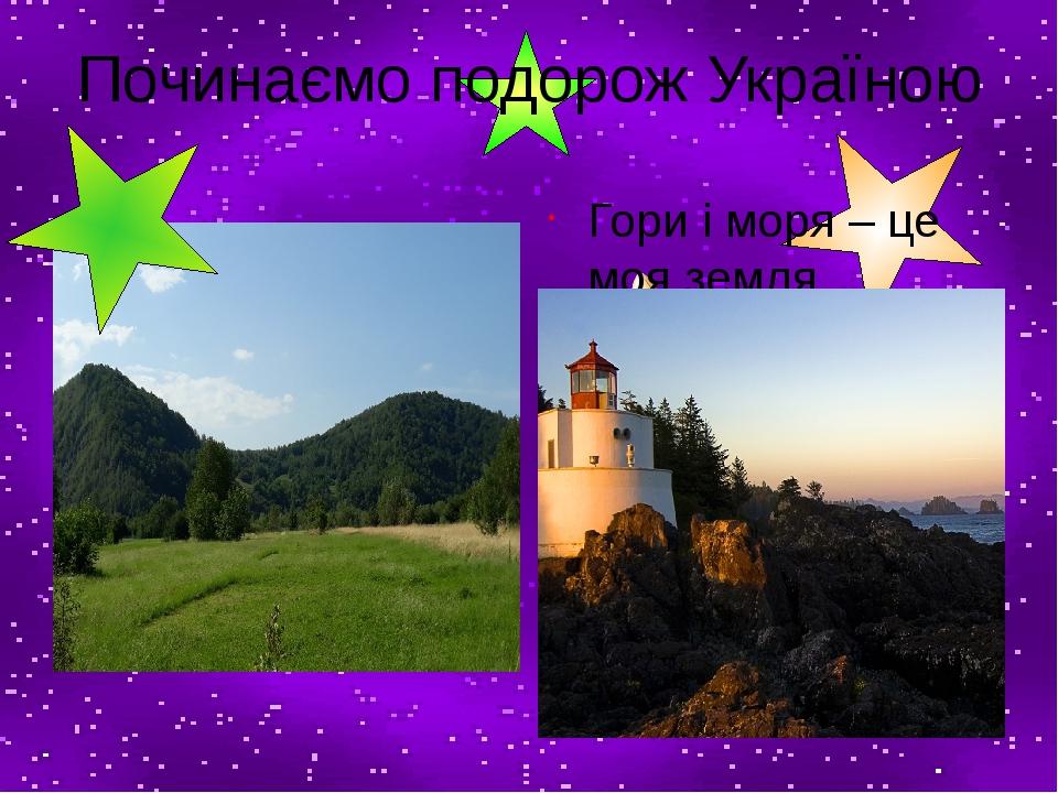 Починаємо подорож Україною Гори і моря – це моя земля