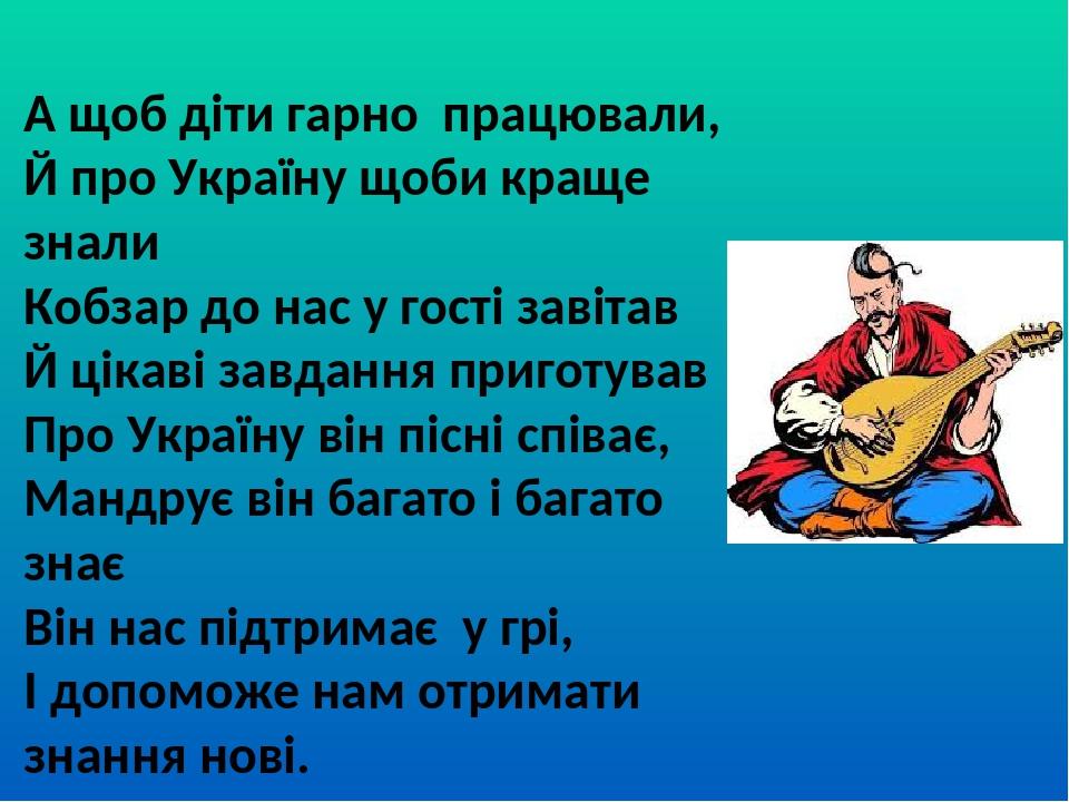 А щоб діти гарно працювали, Й про Україну щоби краще знали Кобзар до нас у гості завітав Й цікаві завдання приготував Про Україну він пісні співає,...