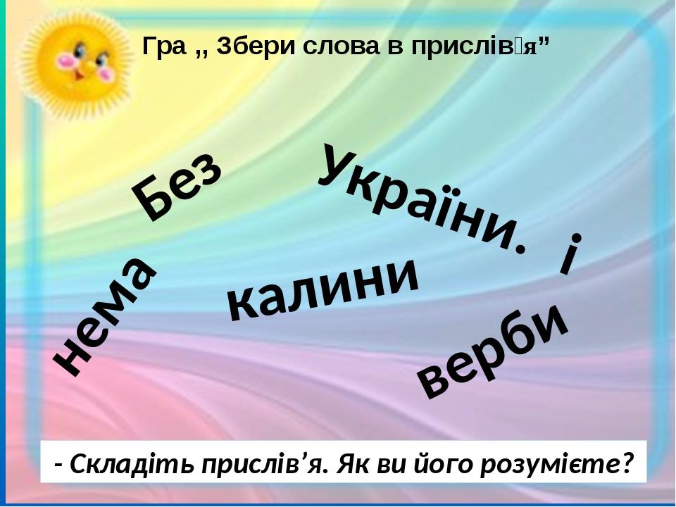 """Гра ,, Збери слова в прислів'я"""" - Складіть прислів'я. Як ви його розумієте? Без України. калини нема і верби"""