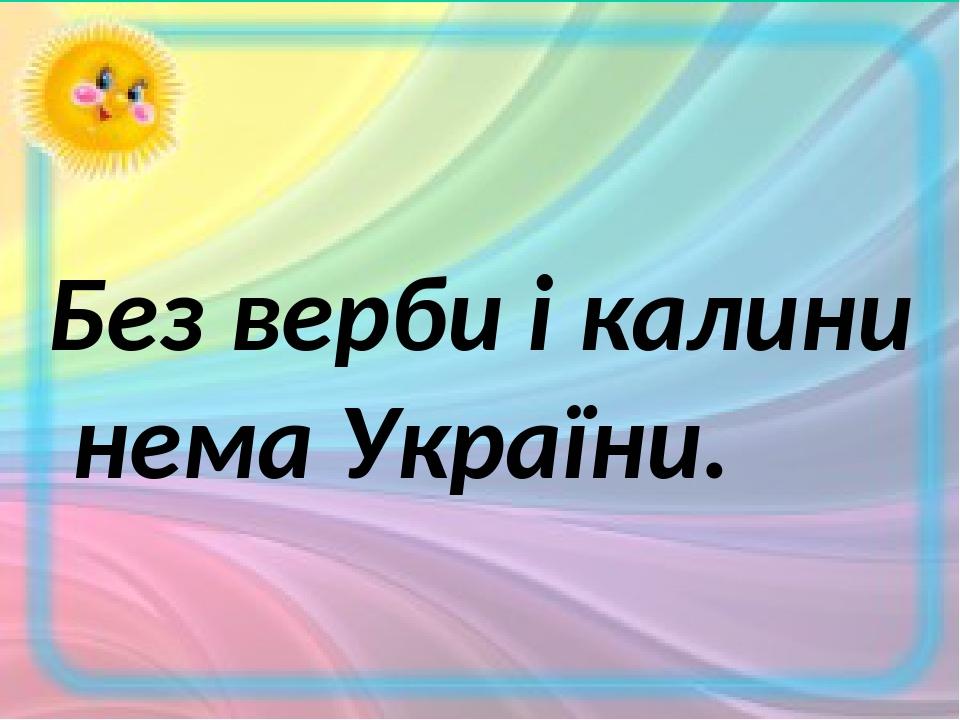 Без верби і калини нема України.
