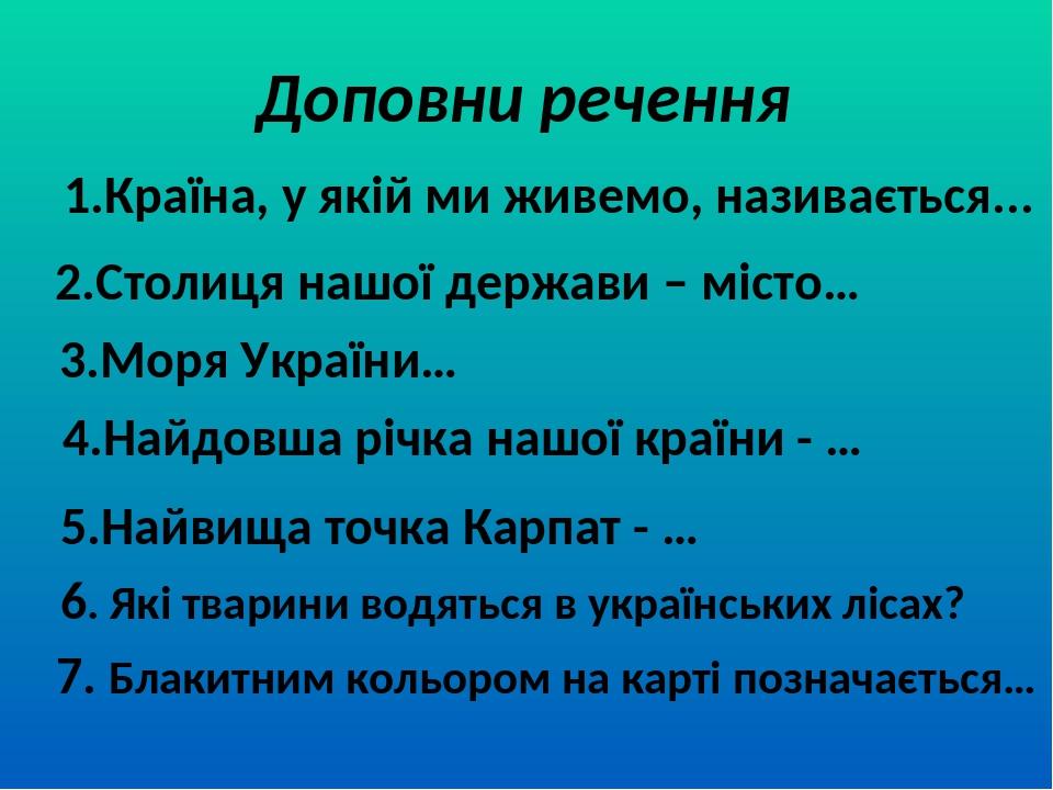 Доповни речення 1.Країна, у якій ми живемо, називається... 2.Столиця нашої держави – місто… 3.Моря України… 4.Найдовша річка нашої країни - … 5.Най...