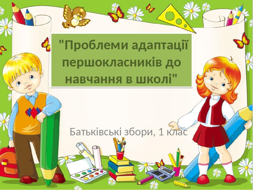 """""""Проблеми адаптації першокласників до навчання в школі"""" Батьківські збори, 1 клас ProPowerPoint.Ru"""