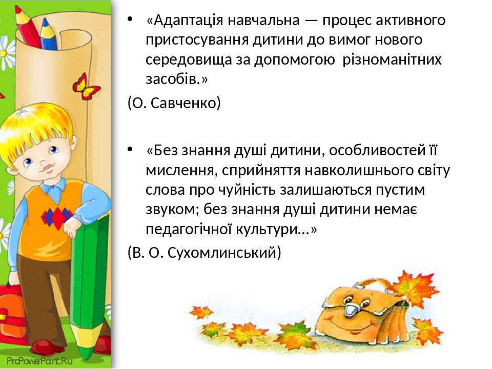 «Адаптація навчальна — процес активного пристосування дитини до вимог нового середовища за допомогою різноманітних засобів.» (О. Савченко) «Без зна...