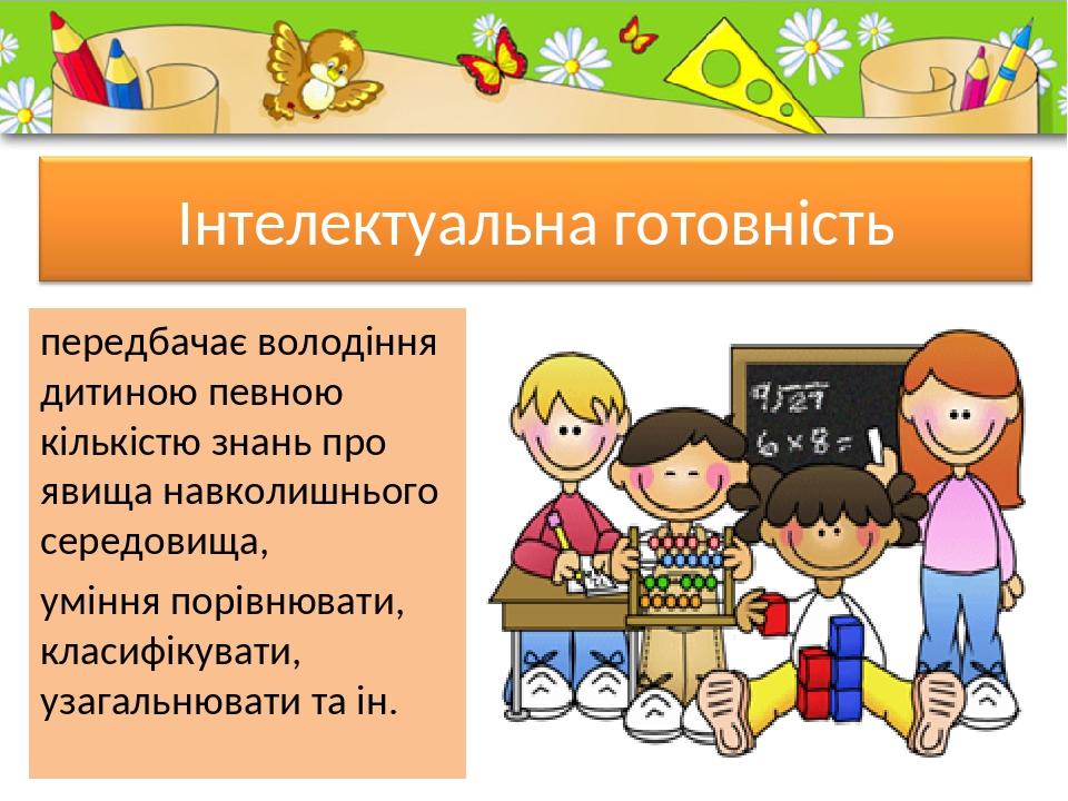 передбачає володіння дитиною певною кількістю знань про явища навколишнього середовища, уміння порівнювати, класифікувати, узагальнювати та ін. Pro...