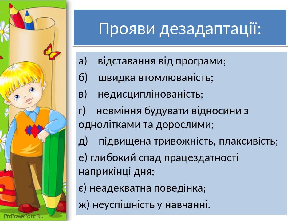 Прояви дезадаптації: а) відставання від програми; б) швидка втомлюваність; в) недисциплінованість; г) невміння будувати відносини з однолітками та ...