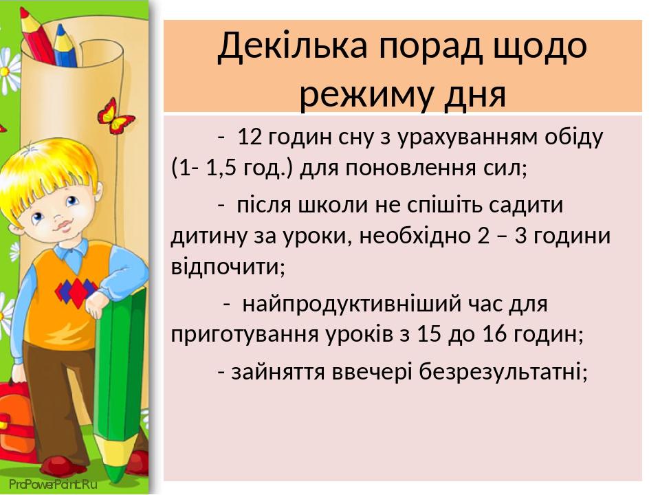 Декілька порад щодо режиму дня - 12 годин сну з урахуванням обіду (1- 1,5 год.) для поновлення сил; - після школи не спішіть садити дитину за уроки...