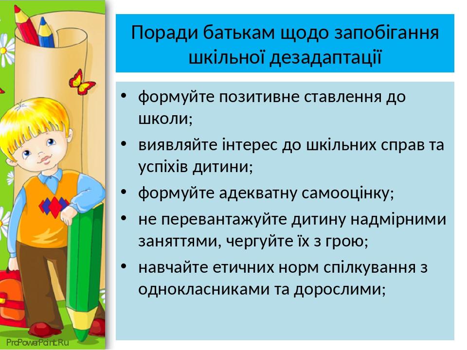 Поради батькам щодо запобігання шкільної дезадаптації формуйте позитивне ставлення до школи; виявляйте інтерес до шкільних справ та успіхів дитини;...
