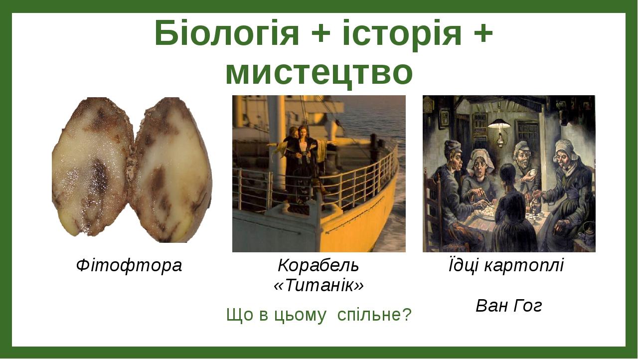 Біологія + історія + мистецтво Що в цьому спільне? Фітофтора Корабель «Титанік» Їдці картоплі Ван Гог