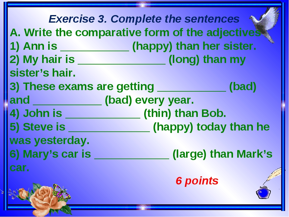 Exercise 3. Complete the sentences A. Write the comparative form of the adjectives 1) Ann is ___________ (happy) than her sister. 2) My hair is ___...