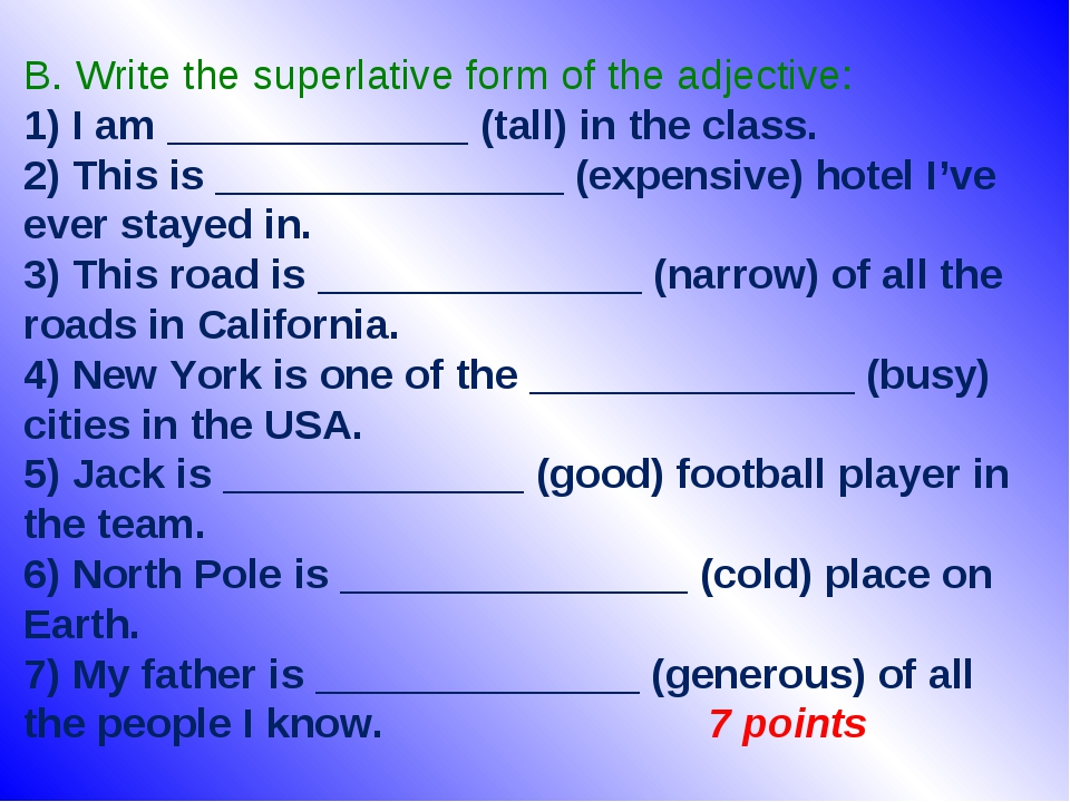 B. Write the superlative form of the adjective: 1) I am _____________ (tall) in the class. 2) This is _______________ (expensive) hotel I've ever s...