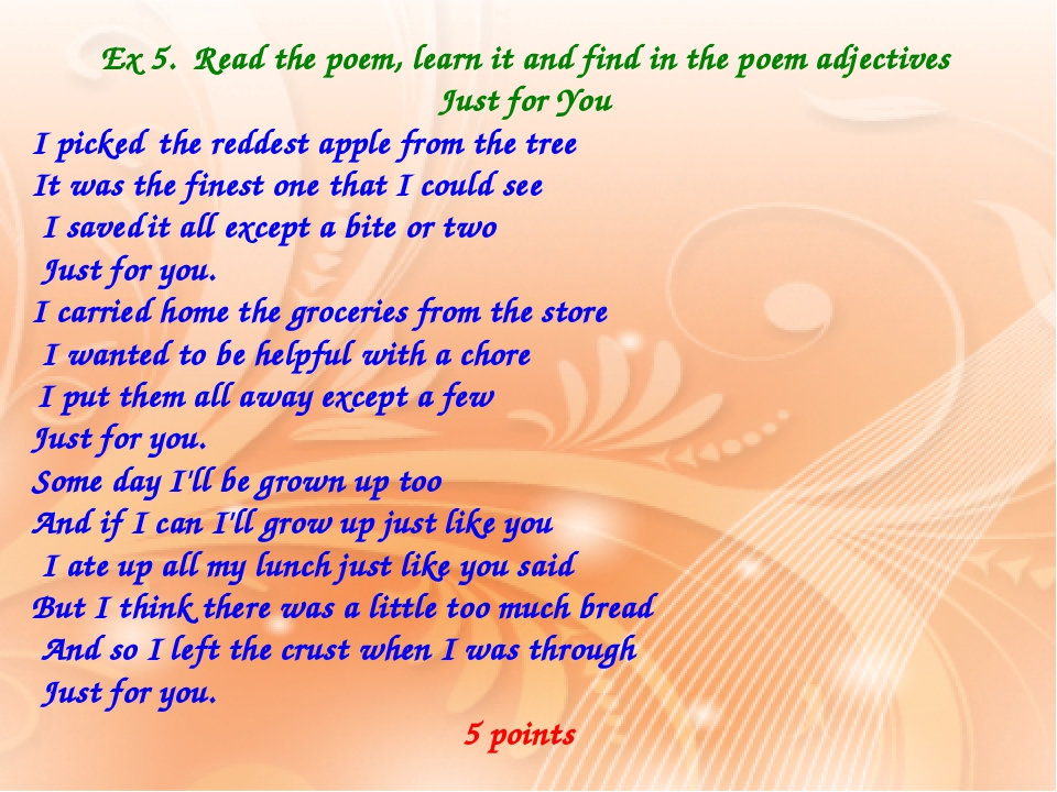 Ex 5. Read the poem, learn it and find in the poem adjectives Just for You I picked the reddest apple from the tree It was the finest one that I co...