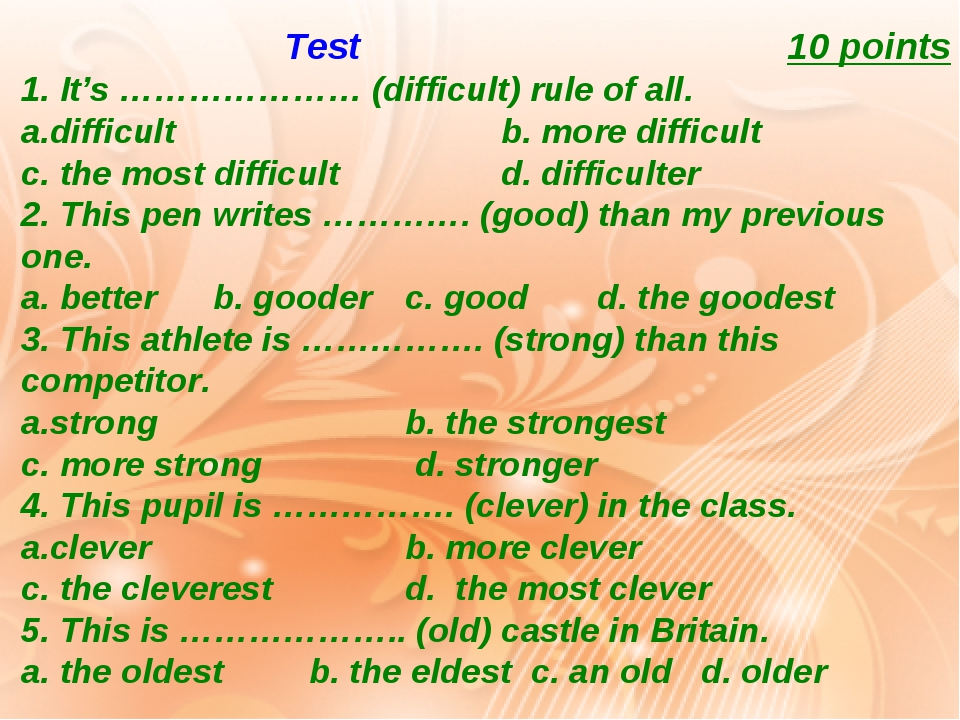 Test 10 points 1. It's ………………… (difficult) rule of all. difficult b. more difficult c. the most difficult d. difficulter 2. This pen writes …………. (...