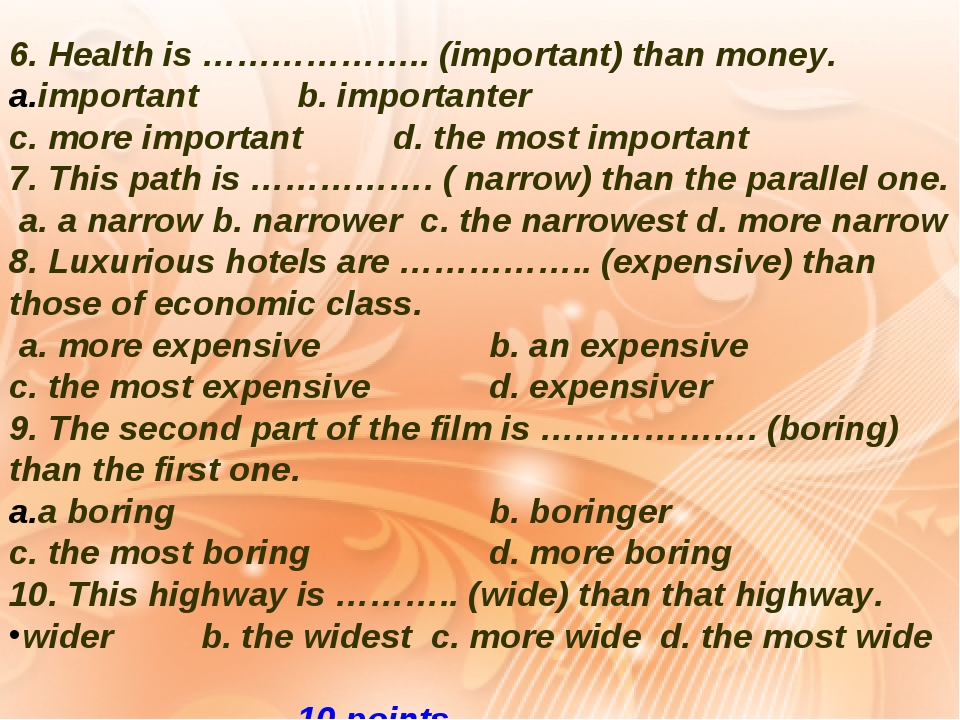 6. Health is ……………….. (important) than money. important b. importanter c. more important d. the most important 7. This path is ……………. ( narrow) tha...